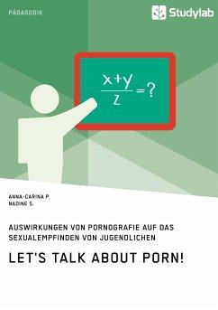 Let's talk about porn! Auswirkungen von Pornografie auf das Sexualempfinden von Jugendlichen (eBook, PDF) - P., Anna-Carina; S., Nadine