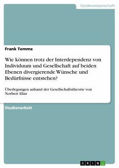 Wie können trotz der Interdependenz von Individuum und Gesellschaft auf beiden Ebenen divergierende Wünsche und Bedürfnisse entstehen? (eBook, PDF)