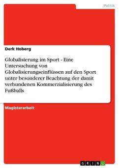Globalisierung im Sport - Eine Untersuchung von Globalisierungseinflüssen auf den Sport unter besonderer Beachtung der damit verbundenen Kommerzialisierung des Fußballs (eBook, PDF)