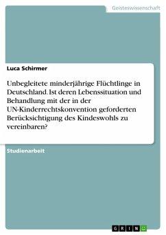 Unbegleitete minderjährige Flüchtlinge in Deutschland. Ist deren Lebenssituation und Behandlung mit der in der UN-Kinderrechtskonvention geforderten Berücksichtigung des Kindeswohls zu vereinbaren? (eBook, PDF) - Schirmer, Luca