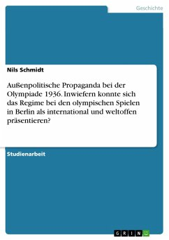 Außenpolitische Propaganda bei der Olympiade 1936. Inwiefern konnte sich das Regime bei den olympischen Spielen in Berlin als international und weltoffen präsentieren? (eBook, PDF) - Schmidt, Nils