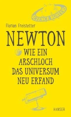 Newton - Wie ein Arschloch das Universum neu erfand - Freistetter, Florian