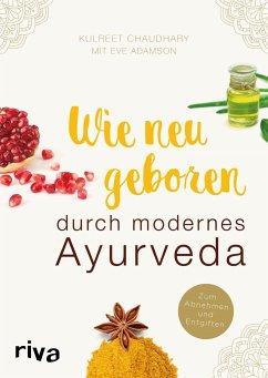 Wie neugeboren durch modernes Ayurveda - Chaudhary, Kulreet;Adamson, Eve
