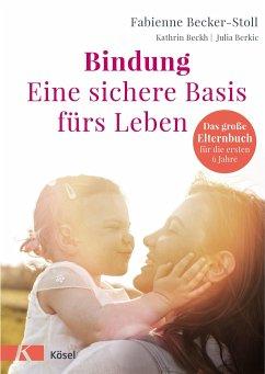 Bindung - eine sichere Basis fürs Leben - Becker-Stoll, Fabienne; Beckh, Kathrin; Berkic, Julia