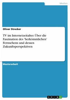 TV im Internetzeitalter. Über die Faszination des 'herkömmlichen' Fernsehens und dessen Zukunftsperspektiven (eBook, PDF) - Strecker, Oliver