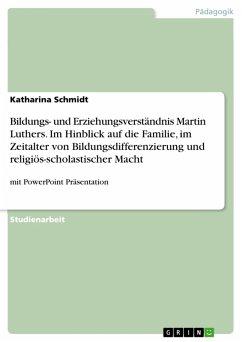Bildungs- und Erziehungsverständnis Martin Luthers. Im Hinblick auf die Familie, im Zeitalter von Bildungsdifferenzierung und religiös-scholastischer Macht (eBook, PDF)