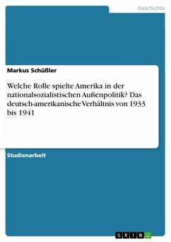 Welche Rolle spielte Amerika in der nationalsozialistischen Außenpolitik? Das deutsch-amerikanische Verhältnis von 1933 bis 1941 (eBook, PDF)