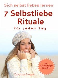 Selbstliebe: Sich selbst lieben lernen - 7 Selbstliebe Rituale für jeden Tag (eBook, ePUB) - Sieger, Cosima