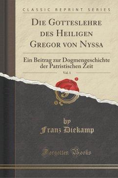 Die Gotteslehre Des Heiligen Gregor Von Nyssa, Vol. 1: Ein Beitrag Zur Dogmengeschichte Der Patristischen Zeit (Classic Reprint)