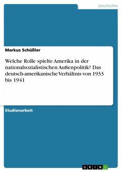 Welche Rolle spielte Amerika in der nationalsozialistischen Außenpolitik? Das deutsch-amerikanische Verhältnis von 1933 bis 1941 - Schüßler, Markus