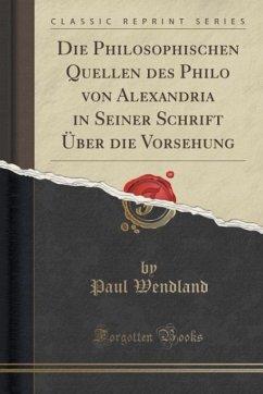Die Philosophischen Quellen des Philo von Alexandria in Seiner Schrift Über die Vorsehung (Classic Reprint)