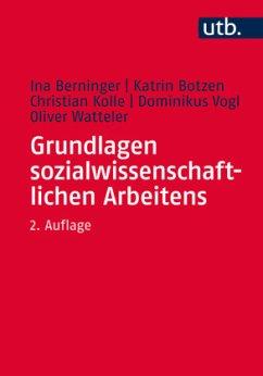 Grundlagen sozialwissenschaftlichen Arbeitens - Berninger, Ina; Botzen, Katrin; Kolle, Christian; Vogl, Dominikus; Watteler, Oliver