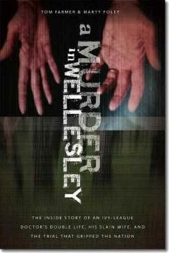 A Murder in Wellesley: The Inside Story of an Ivy-League Doctor's Double Life, His Slain Wife, and the Trial That Gripped the Nation - Farmer, Tom; Foley, Marty