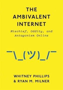 The Ambivalent Internet - Phillips, Whitney; Milner, Ryan M.