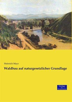 Waldbau auf naturgesetzlicher Grundlage - Mayr, Heinrich
