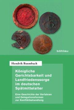 Königliche Gerichtsbarkeit und Landfriedenssorge im deutschen Spätmittelalter - Baumbach, Hendrik