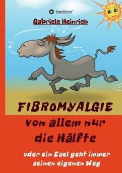 Fibromyalgie Von allem nur die Hälfte oder ein Esel geht immer seinen eigenen Weg - Heinrich, Gabriele
