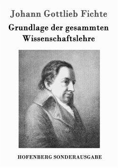 Grundlage der gesammten Wissenschaftslehre - Fichte, Johann Gottlieb