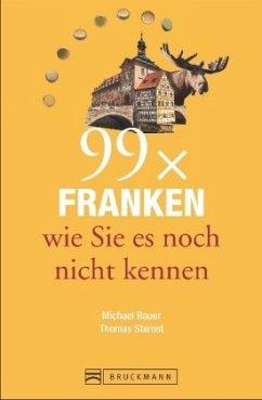 99 x Franken wie Sie es noch nicht kennen - Bauer, Michael; Starost, Thomas