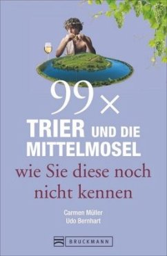 99 x Trier und die Mittelmosel wie sie diese noch nicht kennen - Müller, Carmen; Bernhart, Udo