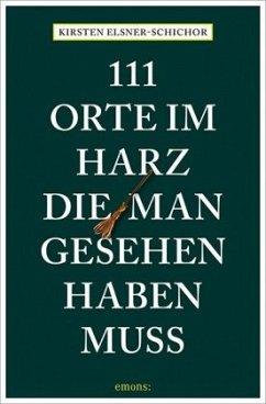 111 Orte im Harz, die man gesehen haben muss - Elsner-Schichor, Kirsten