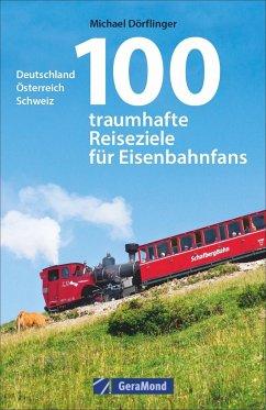 100 traumhafte Reiseziele für Eisenbahnfans - Dörflinger, Michael