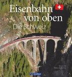 Eisenbahn-Bildband: Eisenbahn von oben. Die Schweiz von oben. Luftbilder von Schweizer Eisenbahnstrecken. Besondere Bahnstrecken in Naturkulisse und Stadtlandschaft.