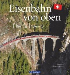 Eisenbahn-Bildband: Eisenbahn von oben. Die Schweiz von oben. Luftbilder von Schweizer Eisenbahnstrecken. Besondere Bahnstrecken in Naturkulisse und Stadtlandschaft. - Nef, Werner