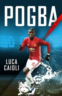 Pogba: The Rise of Manchester United's Homecoming Hero - Caioli, Luca