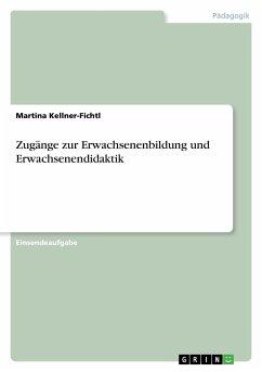 Zugänge zur Erwachsenenbildung und Erwachsenendidaktik - Kellner-Fichtl, Martina