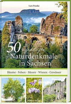 50 sagenhafte Naturdenkmale in Sachsen - Franke, Lars