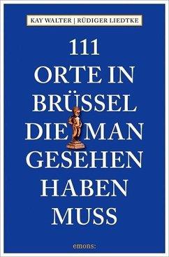 111 Orte in Brüssel, die man gesehen haben muss - Walter, Kay; Liedtke, Rüdiger
