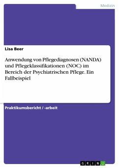 Anwendung von Pflegediagnosen (NANDA) und Pflegeklassifikationen (NOC) im Bereich der Psychiatrischen Pflege. Ein Fallbeispiel - Beer, Lisa