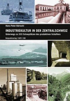 Industriekultur in der Zentralschweiz - Bärtschi, Hans-Peter