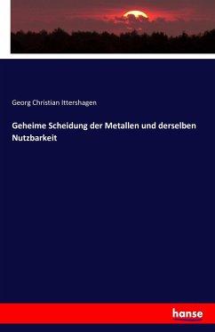 9783743315389 - Ittershagen, Georg Christian: Geheime Scheidung der Metallen und derselben Nutzbarkeit - Buch