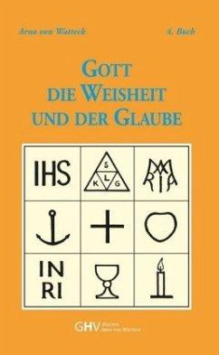 Gott - Die Weisheit und der Glaube - Watteck, Arno von