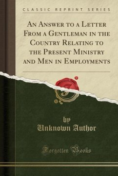 An Answer to a Letter From a Gentleman in the Country Relating to the Present Ministry and Men in Employments (Classic Reprint)