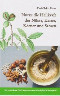 Nutze die Heilkraft der Nüsse, Kerne, Körner und Samen - Peper, Karl-Heinz