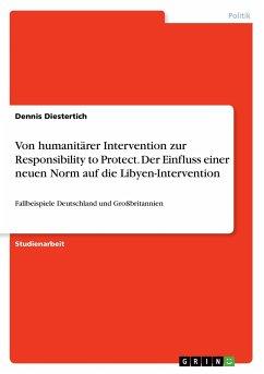 Von humanitärer Intervention zur Responsibility to Protect. Der Einfluss einer neuen Norm auf die Libyen-Intervention