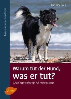 Warum tut der Hund, was er tut? - Holst, Christine