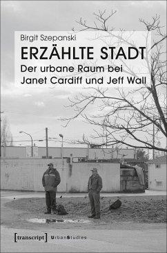Erzählte Stadt - Der urbane Raum bei Janet Cardiff und Jeff Wall (eBook, PDF) - Szepanski, Birgit