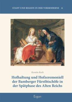 Hofhaltung und Hofzeremoniell der Bamberger Fürstbischöfe in der Spätphase des Alten Reichs - Kech, Kerstin