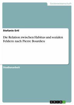 Die Relation zwischen Habitus und sozialen Feldern nach Pierre Bourdieu - Ertl, Stefanie