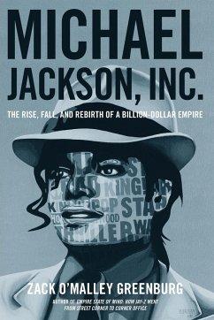 Michael Jackson, Inc.: The Rise, Fall, and Rebirth of a Billion-Dollar Empire - Greenburg, Zack O'Malley
