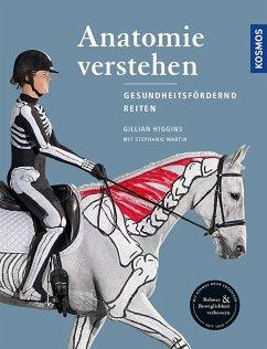 Anatomie verstehen - Pferde gesundheitsfördernd reiten - Das Praxisbuch - Higgins, Gillian