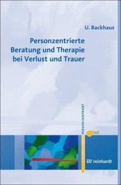 Personzentrierte Beratung und Therapie bei Verlust und Trauer - Backhaus, Ulrike