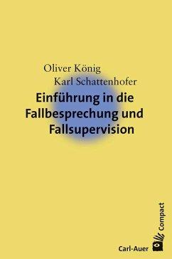 Einführung in die Fallbesprechung und Fallsupervision - König, Oliver; Schattenhofer, Karl