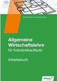 Allgemeine Wirtschaftslehre. Industriekaufleute. Arbeitsbuch