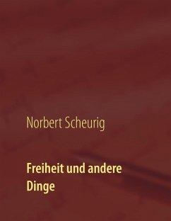 Freiheit und andere Dinge (eBook, ePUB) - Scheurig, Norbert