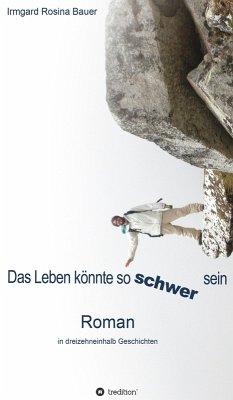 Das Leben könnte so schwer sein (eBook, ePUB) - Bauer, Irmgard Rosina; Bauer, Irmgard